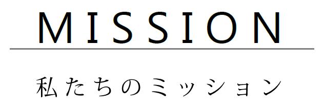 MISSION - 私たちのミッション -