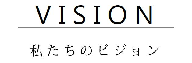 VISION - 私たちのビジョン -